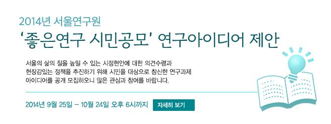 2014년 서울연구원 좋은연구 시민공모 연구아이디어 제안을 9월25일 부터 10월10일 오후6까지 받습니다.  서울의 삶의 질을 높일 수 있는 시정현안에 대한 의견수렴과 현장감있는 정책을 추진하기 위해 시민을 대상으로 참신한 연구과제 아이디어를 공개 모집하오니 많은 관심과 참여를 바랍니다.