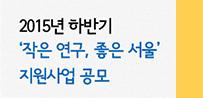 (공모연장) 2015년 하반기 '작은 연구, 좋은 서울' 지원사업 공모(썸네일)