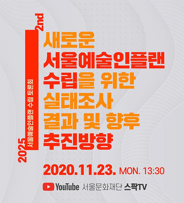 2025 서울예술인플랜 수립 온라인 토론회 : 새로운 서울예술인플랜 수립을 위한 실태조사 결과 및 향후 추진방향 2020.11.23 MON 13:30 서울문화재단 스팍TV