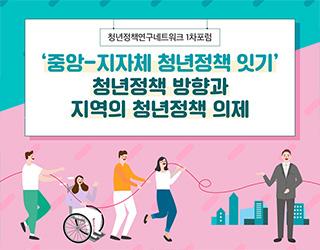 【청년정책연구네트워크 1차포럼】 '중앙-지자체 청년정책 잇기' 청년정책 방향과 지역의 청년정책 의제 개최