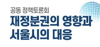 공동 정책토론회 재정분권의 영향과 서울시의 대응