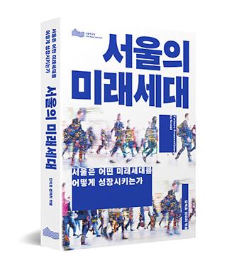 서울의 미래세대 - 서울은 어떤 미래세대를 어떻게 성장시키는가